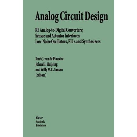Analog Circuit Design : RF Analog-To-Digital Converters; Sensor and Actuator Interfaces; Low-Noise Oscillators, Plls and Synthesizers