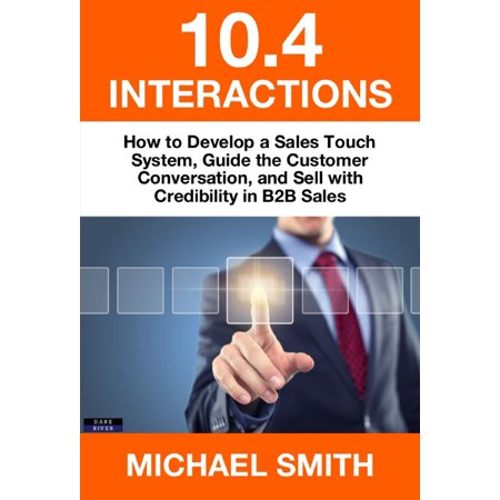 - 10.4 Interactions: How to Develop a Sales Touch System, Guide the Customer Conversation, and Sell with Credibility in B2B Sales - eBook