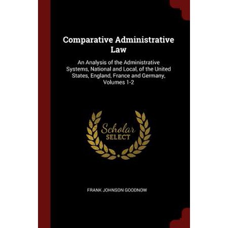 Comparative Administrative Law : An Analysis of the Administrative Systems, National and Local, of the United States, England, France and Germany, Volumes