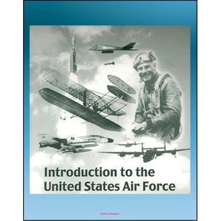 - Introduction to the United States Air Force: Extensive History of the Aircraft, Missiles, Satellites, Leaders, Heroes, Battles, Fighter Aces of the USAF from World War I to the 21st Century - eBook