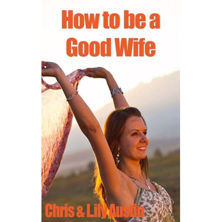 How to Be a Good Wife - The Ultimate Guide to Keep Your Marriage and Your Man Happy - eBook ()