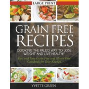 Grain Free Recipes: Cooking the Paleo Way to Lose Weight and Live Healthy (LARGE PRINT): Fast and Easy Grain Free and Gluten Free Cookbook for Your Kitchen (Paperback)(Large Print)