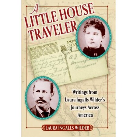 A Little House Traveler: Writings from Laura Ingalls Wilders Journeys Across America by