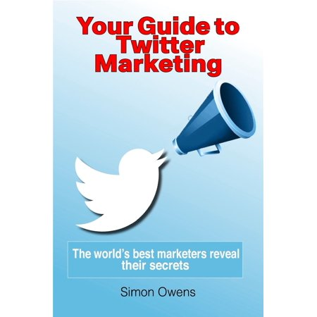 Your Guide to Twitter Marketing: The World's Best Marketers Reveal Their Secrets -