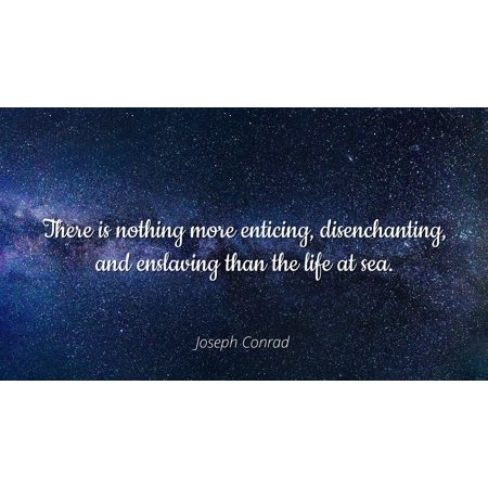 Joseph Conrad - Famous Quotes Laminated POSTER PRINT 24x20 - There is nothing more enticing, disenchanting, and enslaving than the life at sea.