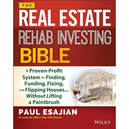 The Real Estate Rehab Investing Bible : A Proven-Profit System for Finding, Funding, Fixing, and Flipping Houses... Without Lifting a Paintbrush