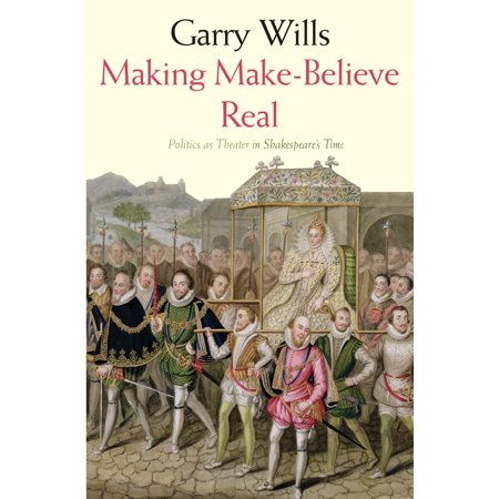 Making Make Believe Real   Politics As Theater In Shakespeares Time