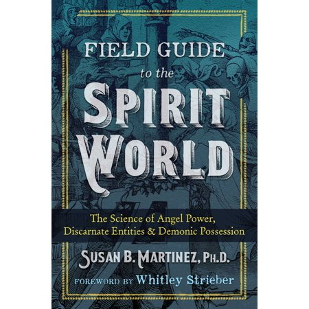 Field Guide to the Spirit World : The Science of Angel Power, Discarnate Entities, and Demonic Possession