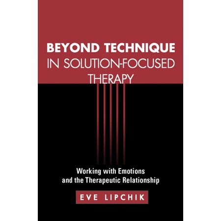 Beyond Technique in Solution-Focused Therapy : Working with Emotions and the Therapeutic
