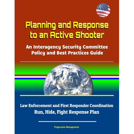 Planning and Response to an Active Shooter: An Interagency Security Committee Policy and Best Practices Guide - Law Enforcement and First Responder Coordination; Run, Hide, Fight Response Plan -