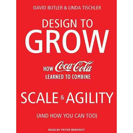 Design to Grow: How Coca-Cola Learned to Combine Scale and Agility (and How You Can Too) by