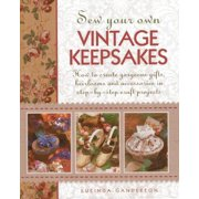 Sew Your Own Vintage Keepsakes : How to Create Gorgeous Gifts, Heirlooms and Accessories in Step-By-Step Craft Projects