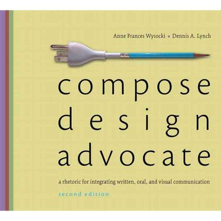 Compose, Design, Advocate: A Rhetoric for Integrating Written, Oral, and Visual Communication by