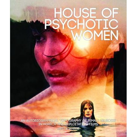 House of Psychotic Women : An Autobiographical Topography of Female Neurosis in Horror and Exploitation Films