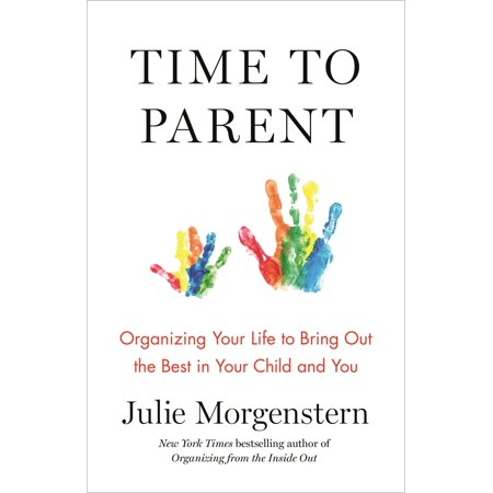 Time to Parent : Organizing Your Life to Bring Out the Best in Your Child and