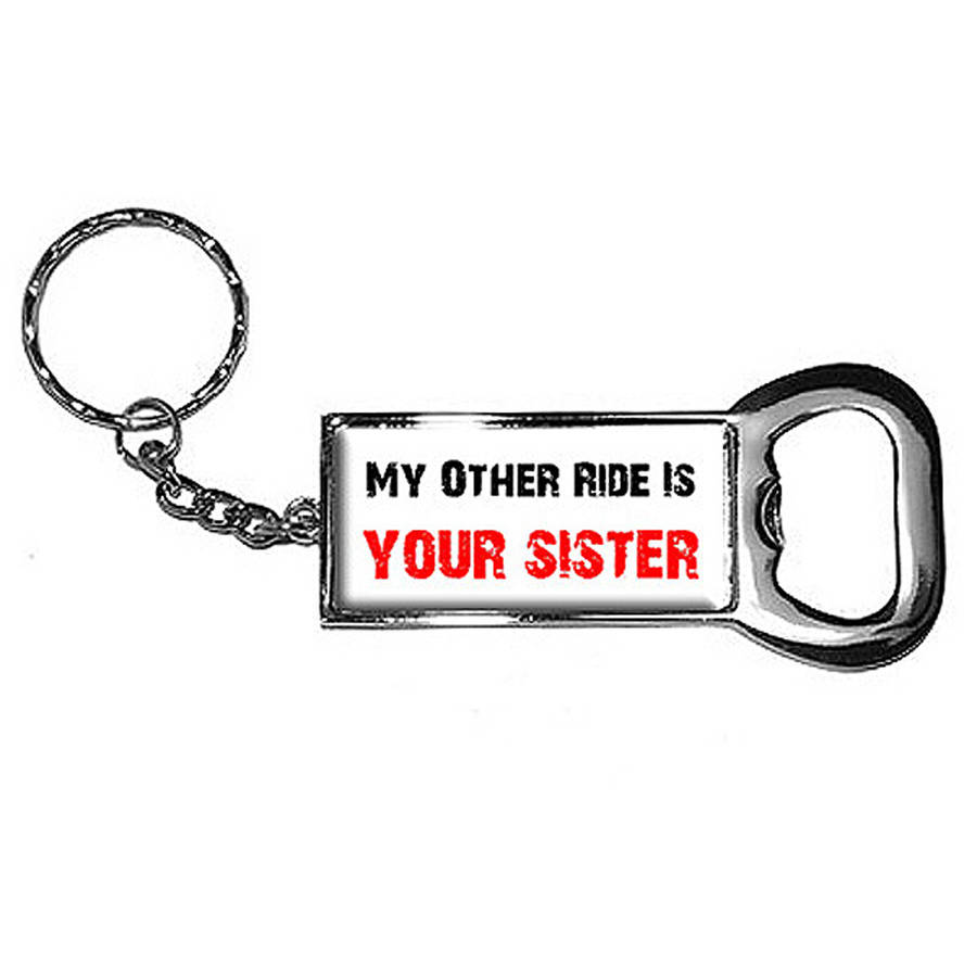 My Other Ride Vehicle Car Is Your Sister Keychain Key Chain Ring Bottle Bottlecap Opener
