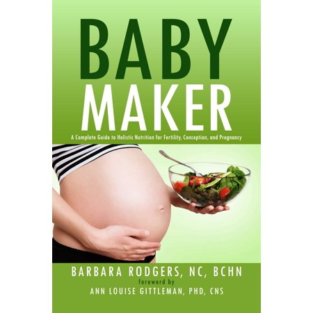 Baby Maker : A Complete Guide to Holistic Nutrition for Fertility, Conception, and (The Complete Textbook Of Holistic Self Diagnosis)