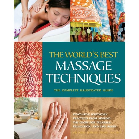 The World's Best Massage Techniques the Complete Illustrated Guide : Innovative Bodywork Practices from Around the Globe for Pleasure, Relaxation, and Pain