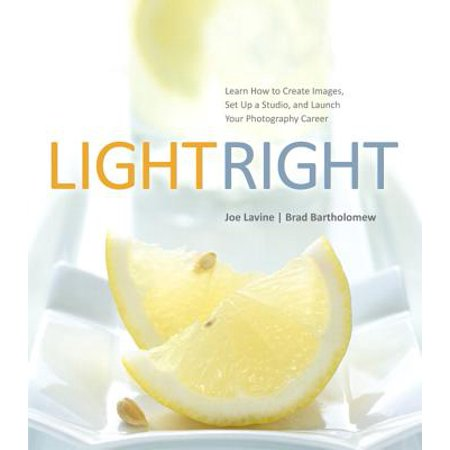 Light Right : Learn How to Create Images, Set Up a Studio, and Launch Your Photography