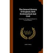 The General History of England, Both Ecclesiastical and Civil : Containing the Reigns of Edward I, II, III, and Richard II.
