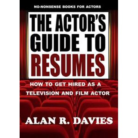 The Actor's Guide To Resumes: How To Get Hired As A Television And Film Actor - (Best Resume Format To Get Hired)