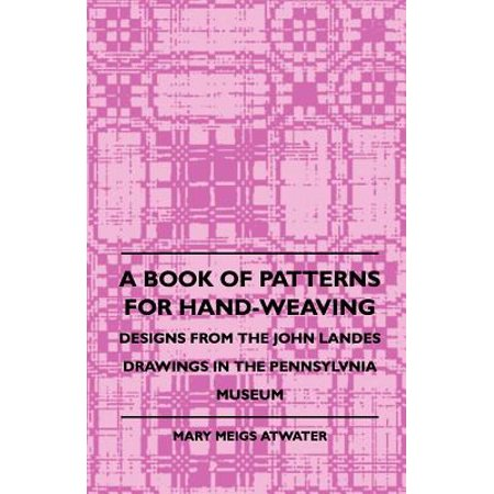 A Book of Patterns for Hand-Weaving; Designs from the John Landes Drawings in the Pennsylvnia Museum - eBook ()