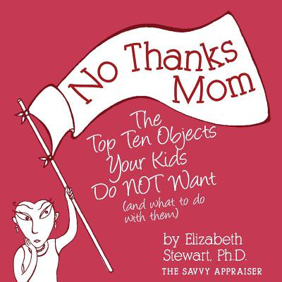 No Thanks Mom : The Top Ten Objects Your Kids Do Not Want (and What to Do with Them)