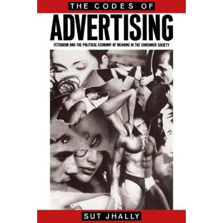 The Codes of Advertising : Fetishism and the Political Economy of Meaning in the Consumer Society