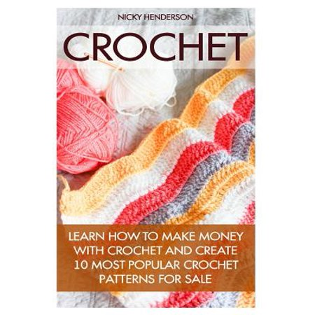 Crochet: Learn How to Make Money with Crochet and Create 10 Most Popular Crochet Patterns for Sale: ( Learn to... by