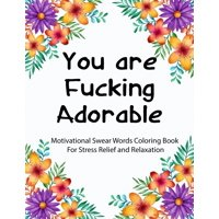 You are Fucking Adorable: Motivational Swear Words Coloring Book For Stress Relief and Relaxation - Featuring Mandalas, Flowers, Paisley Pattern in Easy, Fun Adult Coloring Boosks (Paperback)