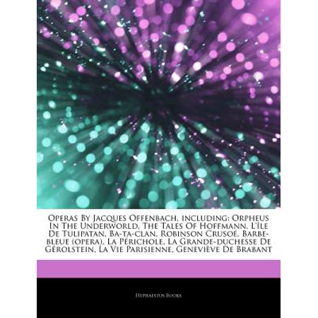 Articles on Operas by Jacques Offenbach, Including: Orpheus in the Underworld, the Tales of Hoffmann, L'... by