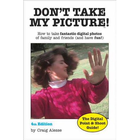 Don't Take My Picture! : How to Take Fantastic Digital Photos of Family and Friends (and Have Fun!) (Happy Halloween To My Friends And Family)