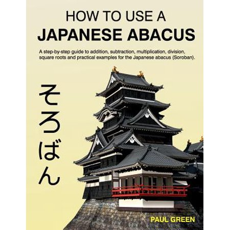 How to Use a Japanese Abacus: A Step-By-Step Guide to Addition, Subtraction, Multiplication, Division, Square... by