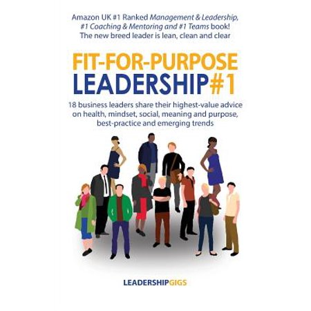 Fit-For-Purpose Leadership #1 : 18 Business Leaders Share Their Highest-Value Advice on Health, Mindset, Social, Meaning and Purpose, Best-Practice and Emerging (Best Phone For Business Purpose)