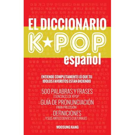 El Diccionario Kpop (Espanol) : 500 Palabras Y Frases Esenciales de Kpop, Dramas Y Peliculas Coreanos