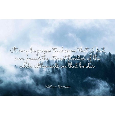 William Bartram - It may be proper to observe, that I had now passed the utmost frontier of the white settlements on that border. - Famous Quotes Laminated POSTER PRINT 24X20. ()