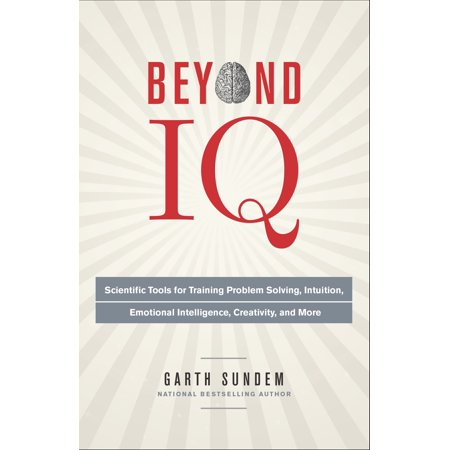Beyond IQ : Scientific Tools for Training Problem Solving, Intuition, Emotional Intelligence, Creativity, and -