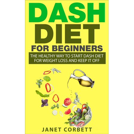 Dash Diet for Beginners: The Healthy Way to Start Dash Diet for Weight Loss and Keep It Off -