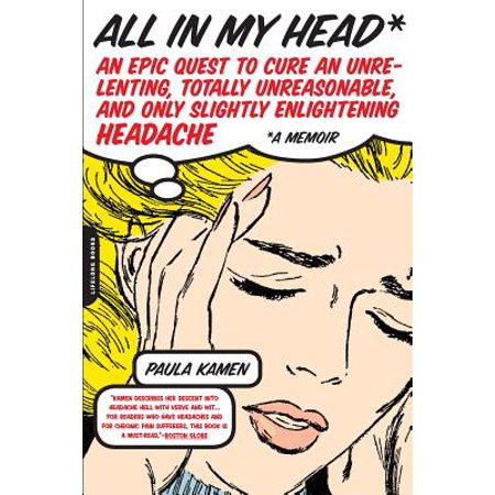 All in My Head : An Epic Quest to Cure an Unrelenting, Totally Unreasonable, and Only Slightly Enlightening (Headache At The Crown Of My Head)