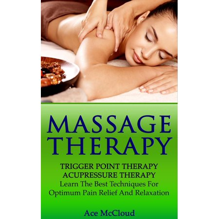Massage Therapy: Trigger Point Therapy: Acupressure Therapy: Learn The Best Techniques For Optimum Pain Relief And Relaxation -