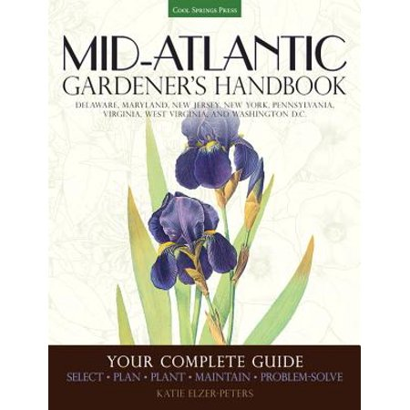 Mid-Atlantic Gardener's Handbook : Your Complete Guide: Select, Plan, Plant, Maintain, Problem-Solve - Delaware, Maryland, New Jersey, New York, Pennsylvania, Virginia, West Virginia, Washington