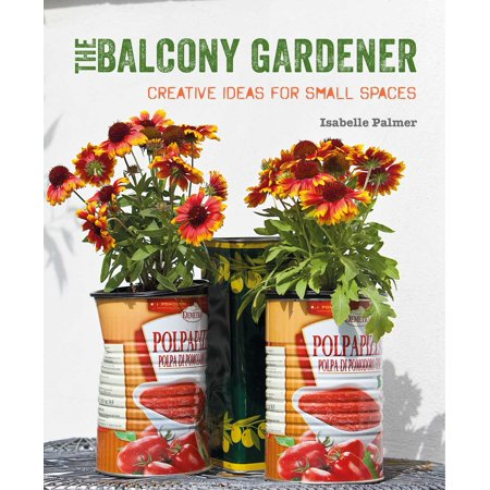 The Balcony Gardener : Creative ideas for small spaces