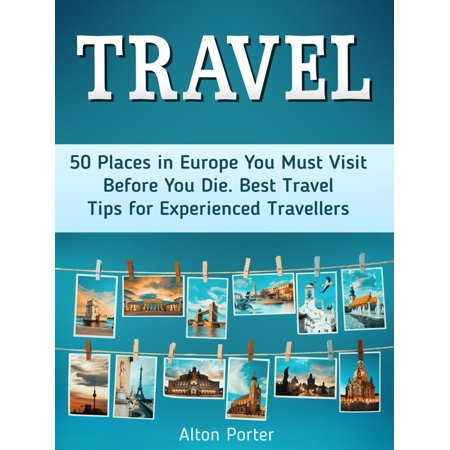 Travel: 50 Places in Europe You Must Visit Before You Die. Best Travel Tips for Experienced Travellers -