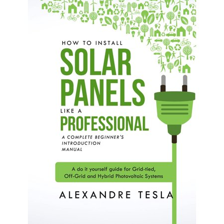 How to Install Solar Panels like a professional: A Complete Beginner's introduction Manual: A do it yourself guide for Grid-tied, Off-Grid and Hybrid Photovoltaic Systems - (The Best Solar Panels For Your Home)