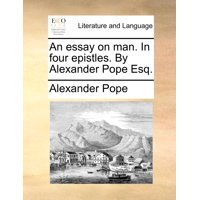 An Essay on Man. in Four Epistles. by Alexander Pope Esq.