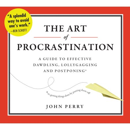 The Art of Procrastination : A Guide to Effective Dawdling, Lollygagging, and Postponing, or, Getting Things Done by Putting Them