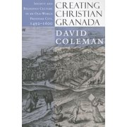 Creating Christian Granada : Society and Religious Culture in an Old-World Frontier City, 1492-1600