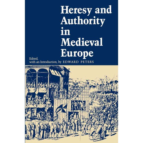 Heresy and Authority in Medieval Europe: Documents in Translation