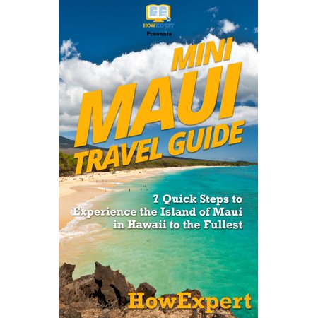 Mini Maui Travel Guide: 7 Quick Steps to Experience the Island of Maui in Hawaii to the Fullest - (Top Places To Visit In Maui Hawaii)