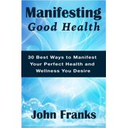 Manifesting Good Health: 30 Best Ways to Manifest Your Perfect Health and Wellness You Desire - eBook